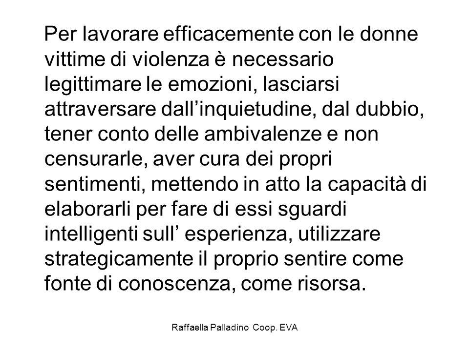 Raffaella Palladino Coop. EVA Per lavorare efficacemente con le donne vittime di violenza è necessario legittimare le emozioni, lasciarsi attraversare