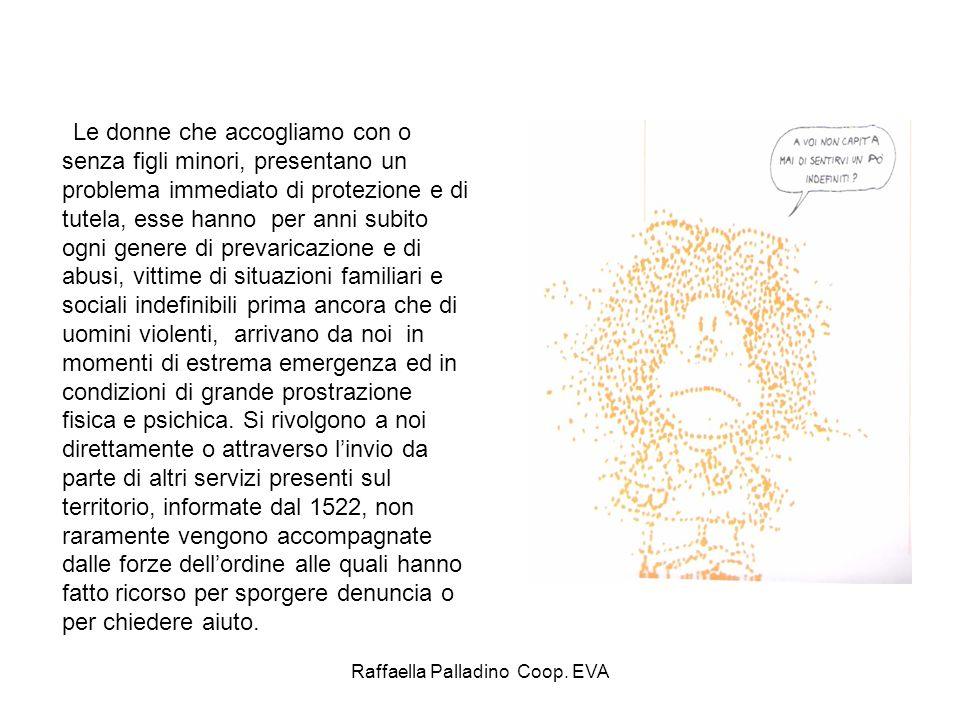 Raffaella Palladino Coop. EVA Le donne che accogliamo con o senza figli minori, presentano un problema immediato di protezione e di tutela, esse hanno