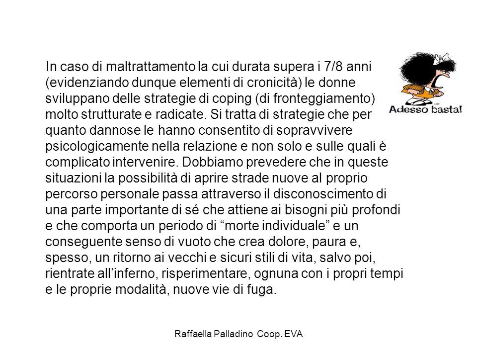 Raffaella Palladino Coop. EVA In caso di maltrattamento la cui durata supera i 7/8 anni (evidenziando dunque elementi di cronicità) le donne sviluppan