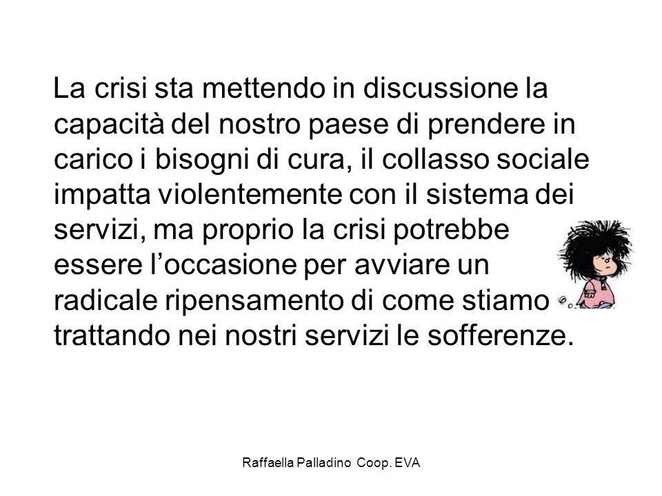 Raffaella Palladino Coop. EVA La crisi sta mettendo in discussione la capacità del nostro paese di prendere in carico i bisogni di cura, il collasso s