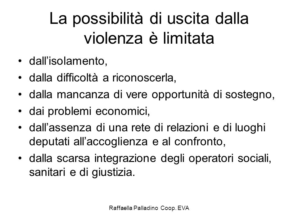 Raffaella Palladino Coop. EVA La possibilità di uscita dalla violenza è limitata dallisolamento, dalla difficoltà a riconoscerla, dalla mancanza di ve
