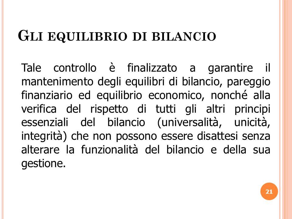 G LI EQUILIBRIO DI BILANCIO 21 Tale controllo è finalizzato a garantire il mantenimento degli equilibri di bilancio, pareggio finanziario ed equilibri