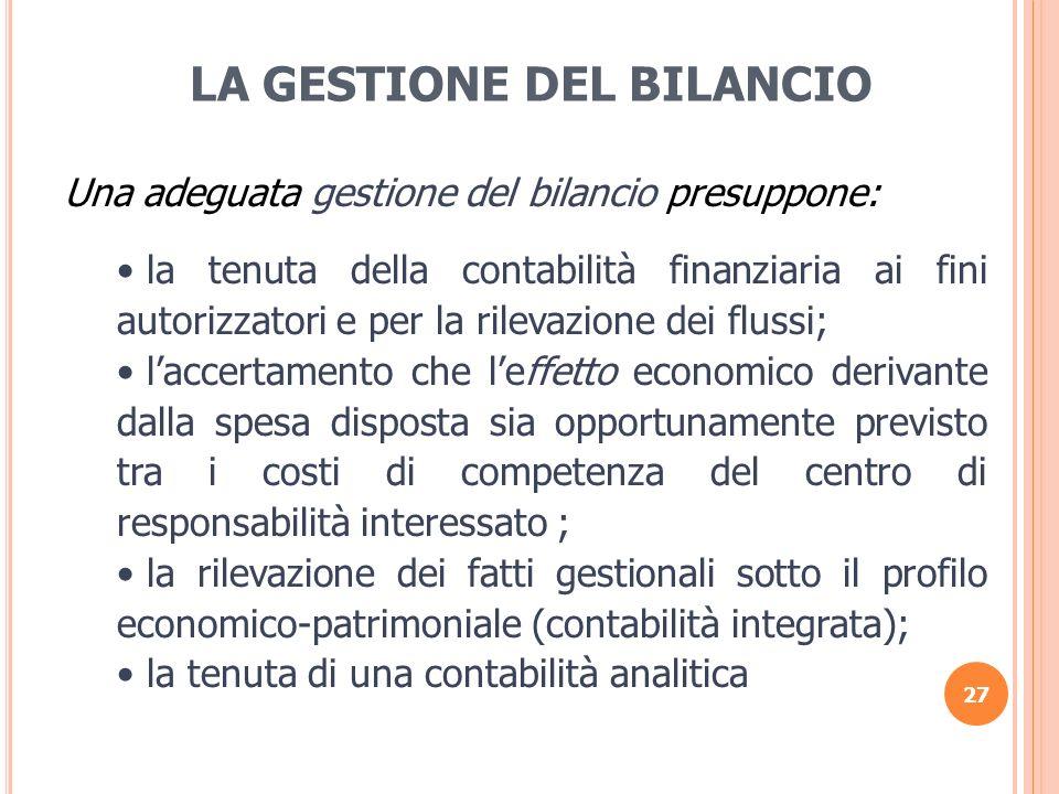 27 LA GESTIONE DEL BILANCIO Una adeguata gestione del bilancio presuppone: la tenuta della contabilità finanziaria ai fini autorizzatori e per la rile