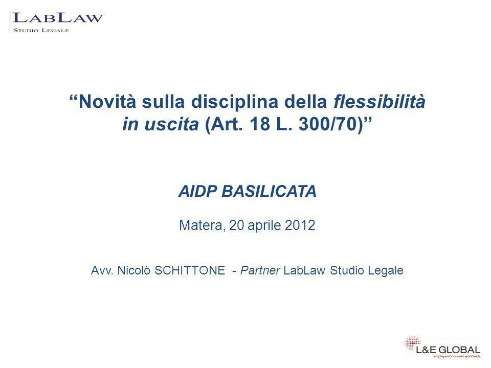 Novità sulla disciplina della flessibilità in uscita (Art. 18 L. 300/70) AIDP BASILICATA Matera, 20 aprile 2012 Avv. Nicolò SCHITTONE - Partner LabLaw