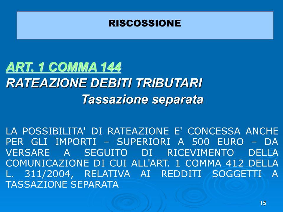 15 RISCOSSIONE ART. 1 COMMA 144 ART. 1 COMMA 144 RATEAZIONE DEBITI TRIBUTARI Tassazione separata LA POSSIBILITA' DI RATEAZIONE E' CONCESSA ANCHE PER G
