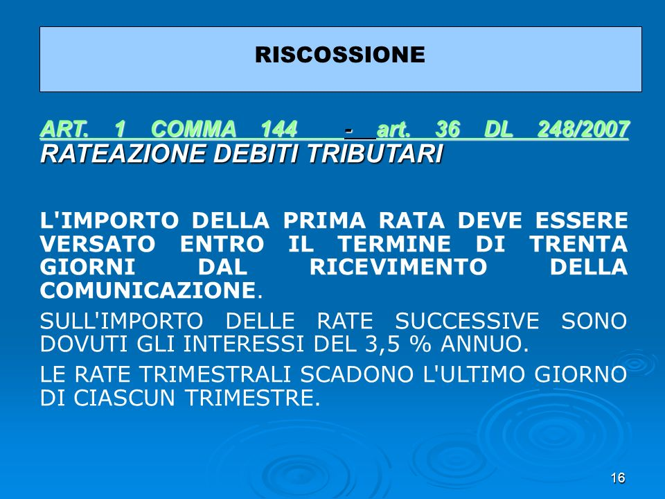 16 RISCOSSIONE ART. 1 COMMA 144 ART. 1 COMMA 144 - art. 36 DL 248/2007 RATEAZIONE DEBITI TRIBUTARI art. 36 DL 248/2007 ART. 1 COMMA 144 art. 36 DL 248