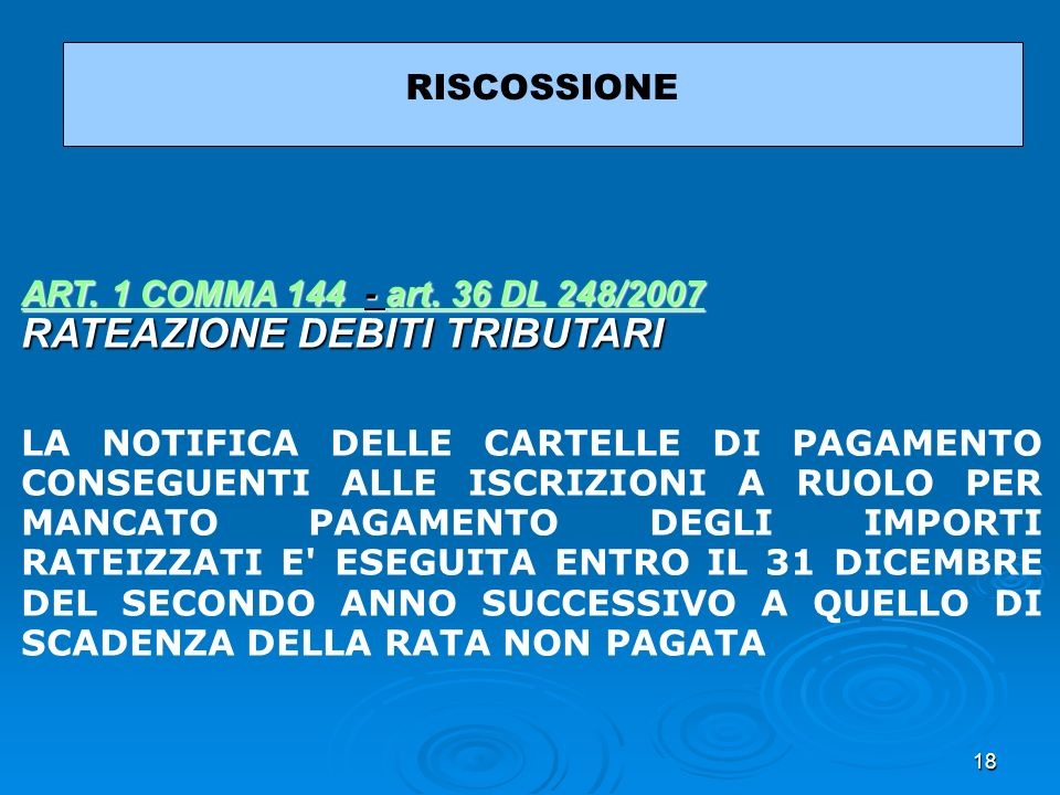 18 RISCOSSIONE ART. 1 COMMA 144 ART. 1 COMMA 144 - art. 36 DL 248/2007 RATEAZIONE DEBITI TRIBUTARI art. 36 DL 248/2007 ART. 1 COMMA 144 art. 36 DL 248
