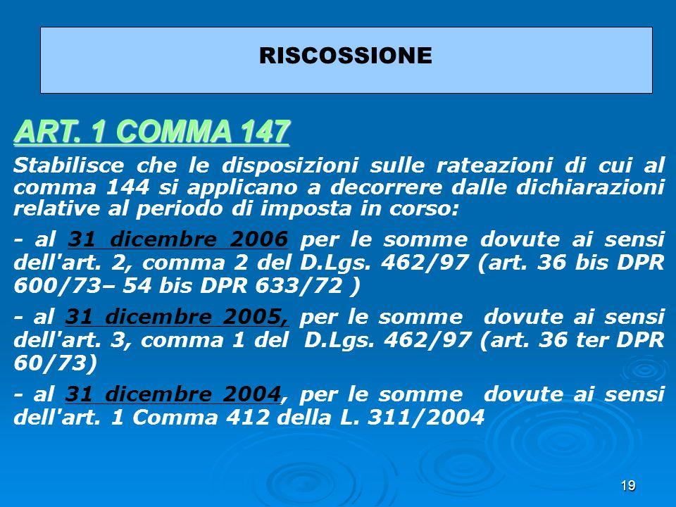 19 RISCOSSIONE ART. 1 COMMA 147 ART. 1 COMMA 147 Stabilisce che le disposizioni sulle rateazioni di cui al comma 144 si applicano a decorrere dalle di