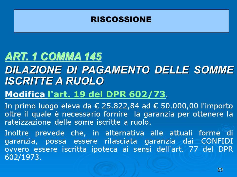 23 RISCOSSIONE ART. 1 COMMA 145 ART. 1 COMMA 145 DILAZIONE DI PAGAMENTO DELLE SOMME ISCRITTE A RUOLO Modifica l'art. 19 del DPR 602/73.l'art. 19 del D