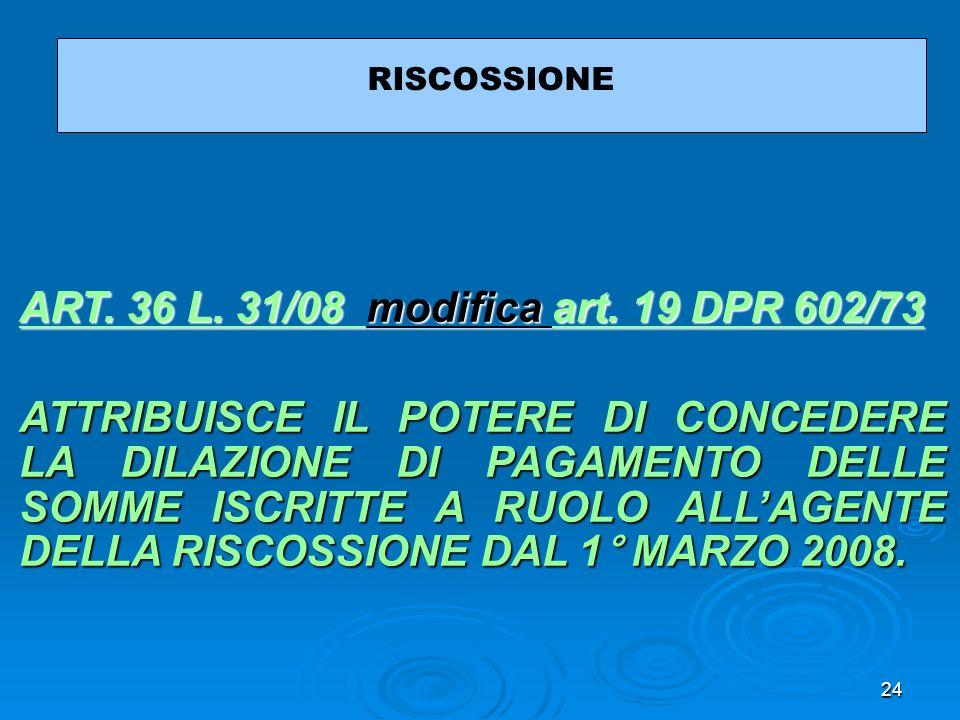 24 RISCOSSIONE ART. 36 L. 31/08 ART. 36 L. 31/08 modifica art. 19 DPR 602/73 art. 19 DPR 602/73 ART. 36 L. 31/08 art. 19 DPR 602/73 ATTRIBUISCE IL POT