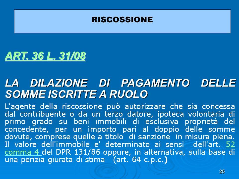 25 RISCOSSIONE ART. 36 L. 31/08 ART. 36 L. 31/08 LA DILAZIONE DI PAGAMENTO DELLE SOMME ISCRITTE A RUOLO Lagente della riscossione può autorizzare che