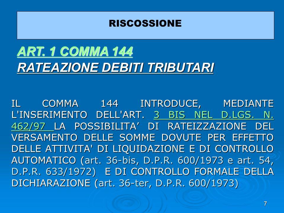 7 IL COMMA 144 INTRODUCE, MEDIANTE L'INSERIMENTO DELL'ART. 3 BIS NEL D.LGS. N. 462/97 LA POSSIBILITA DI RATEIZZAZIONE DEL VERSAMENTO DELLE SOMME DOVUT