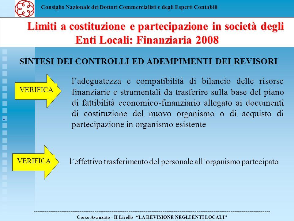 Consiglio Nazionale dei Dottori Commercialisti e degli Esperti Contabili Limiti a costituzione e partecipazione in società degli Enti Locali: Finanziaria 2008 Limiti a costituzione e partecipazione in società degli Enti Locali: Finanziaria 2008 ------------------------------------------------------------------------------------------------------------------------------ Corso Avanzato - II Livello LA REVISIONE NEGLI ENTI LOCALI SINTESI DEI CONTROLLI ED ADEMPIMENTI DEI REVISORI la corretta provvisoria rideterminazione della dotazione organica sulla base del personale trasferito VERIFICA la rideterminazione definitiva della dotazione organica VERIFICA il trasferimento delle risorse finanziarie in misura non superiore a quelle individuate nellatto di costituzione del nuovo organismo o di acquisto della partecipazione