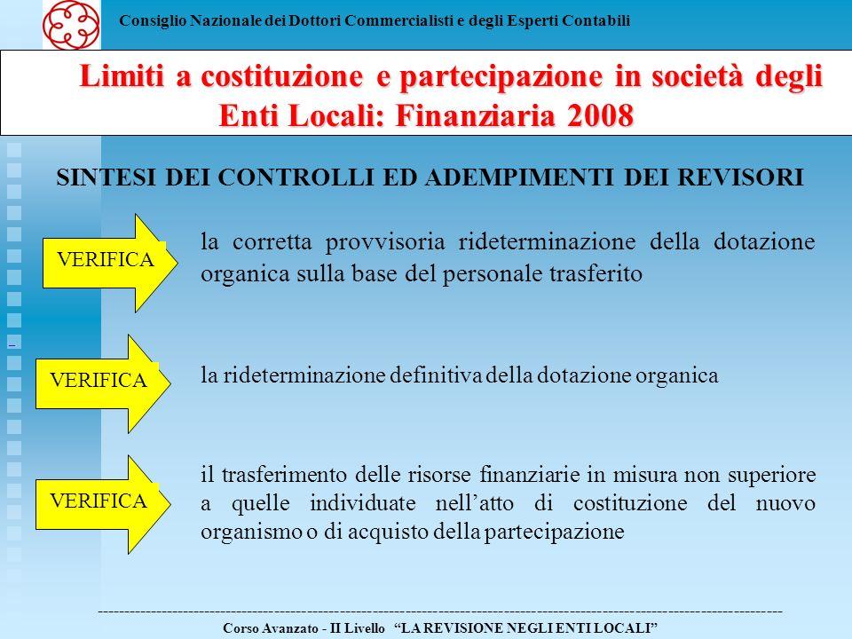 Consiglio Nazionale dei Dottori Commercialisti e degli Esperti Contabili Limiti a costituzione e partecipazione in società degli Enti Locali: Finanziaria 2008 Limiti a costituzione e partecipazione in società degli Enti Locali: Finanziaria 2008 ------------------------------------------------------------------------------------------------------------------------------ Corso Avanzato - II Livello LA REVISIONE NEGLI ENTI LOCALI SINTESI DEI CONTROLLI ED ADEMPIMENTI DEI REVISORI eventuali inadempimenti alle norme esaminate alla competente sezione regionale della Corte dei Conti SEGNALA