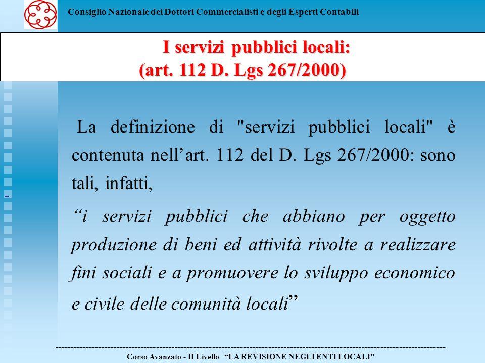 Consiglio Nazionale dei Dottori Commercialisti e degli Esperti Contabili Attualmente, i servizi pubblici locali si distinguono in: servizi pubblici di rilevanza economica servizi pubblici privi di rilevanza economica ------------------------------------------------------------------------------------------------------------------------------ Corso Avanzato - II Livello LA REVISIONE NEGLI ENTI LOCALI I servizi pubblici locali: I servizi pubblici locali: (art.