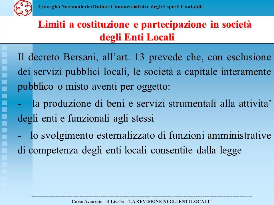 Consiglio Nazionale dei Dottori Commercialisti e degli Esperti Contabili Limiti a costituzione e partecipazione in società degli Enti Locali Limiti a costituzione e partecipazione in società degli Enti Locali ------------------------------------------------------------------------------------------------------------------------------ Corso Avanzato - II Livello LA REVISIONE NEGLI ENTI LOCALI Devono: - operare esclusivamente con gli enti costituenti o partecipanti o affidanti Non possono: - svolgere prestazioni a favore di altri soggetti pubblici o privati, ne in affidamento diretto ne con gara - partecipare ad altre societa o enti