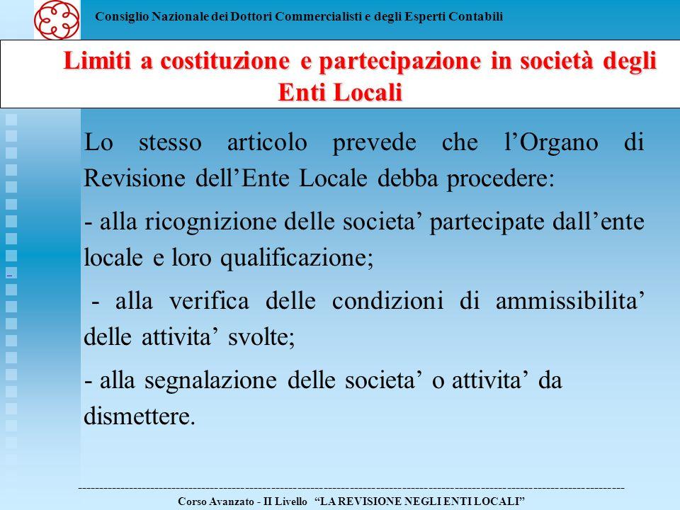 Consiglio Nazionale dei Dottori Commercialisti e degli Esperti Contabili Limiti a costituzione e partecipazione in società degli Enti Locali Limiti a costituzione e partecipazione in società degli Enti Locali ------------------------------------------------------------------------------------------------------------------------------ Corso Avanzato - II Livello LA REVISIONE NEGLI ENTI LOCALI La Finanziaria 2007 ai comma da 725 a 735 prevede: - la riduzione del numero degli amministratori delle partecipate dagli enti locali - il tetto massimo ai compensi degli amministratori delle societa pubbliche - societa a totale partecipazione pubblica - societa a partecipazione mista