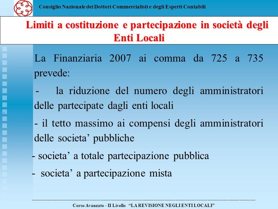 Consiglio Nazionale dei Dottori Commercialisti e degli Esperti Contabili Limiti a costituzione e partecipazione in società degli Enti Locali Limiti a costituzione e partecipazione in società degli Enti Locali ------------------------------------------------------------------------------------------------------------------------------ Corso Avanzato - II Livello LA REVISIONE NEGLI ENTI LOCALI Di conseguenza, lOrgano di Revisione dellEnte Locale deve procedere alla verifica: - dellavvenuta riduzione del n.ro degli amministratori della societa nei nuovi limiti massimi; - dellapplicazione del divieto di erogazione dei compensi agli amministratori pubblici che rivestono cariche nelle societa partecipate; - dell effettiva riduzione dei compensi agli amministratori nominati dagli enti locali nei limiti disposti dai commi da 725 a 728.