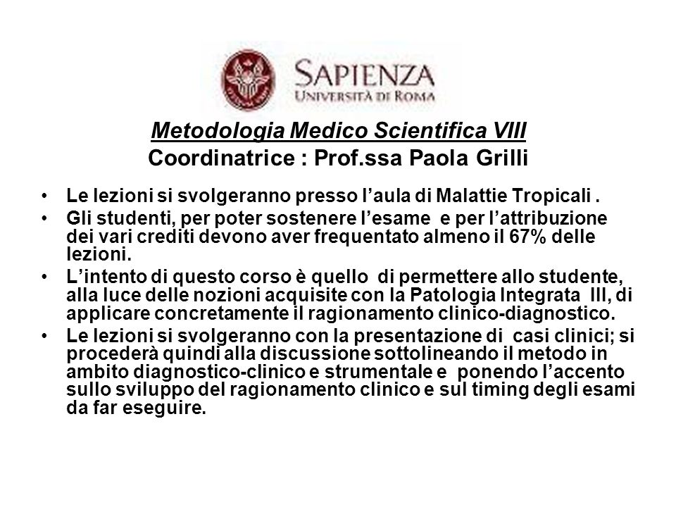 Metodologia Medico Scientifica VIII Coordinatrice : Prof.ssa Paola Grilli Le lezioni si svolgeranno presso laula di Malattie Tropicali.