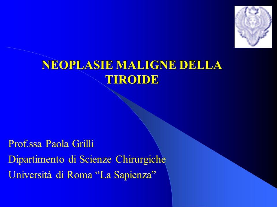 NEOPLASIE MALIGNE DELLA TIROIDE Prof.ssa Paola Grilli Dipartimento di Scienze Chirurgiche Università di Roma La Sapienza