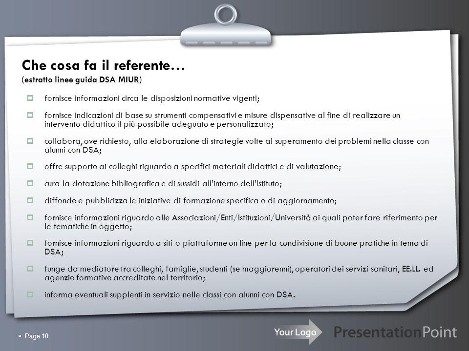 Your Logo Page 10 Che cosa fa il referente… (estratto linee guida DSA MIUR) fornisce informazioni circa le disposizioni normative vigenti; fornisce in