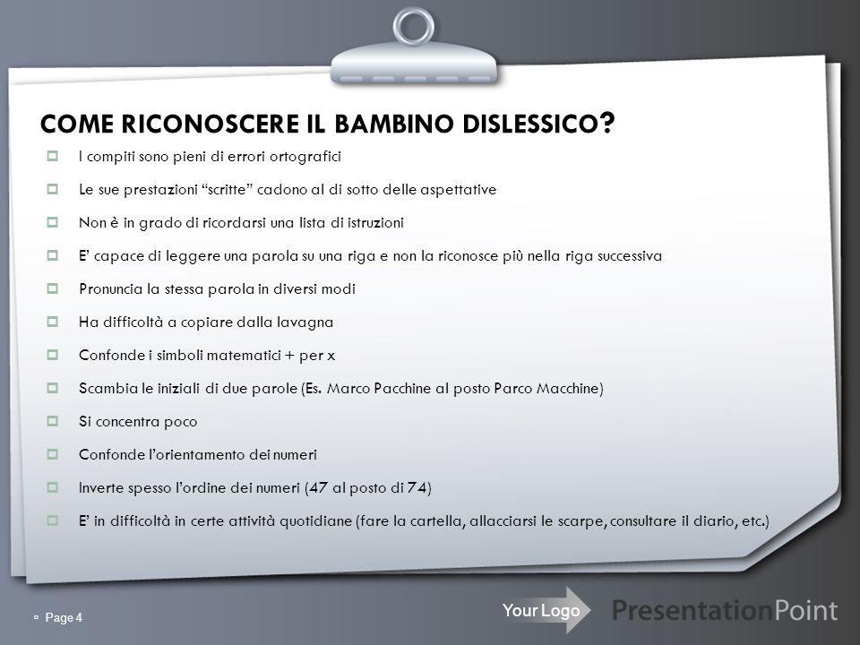 Your Logo Page 4 COME RICONOSCERE IL BAMBINO DISLESSICO ? I compiti sono pieni di errori ortografici Le sue prestazioni scritte cadono al di sotto del