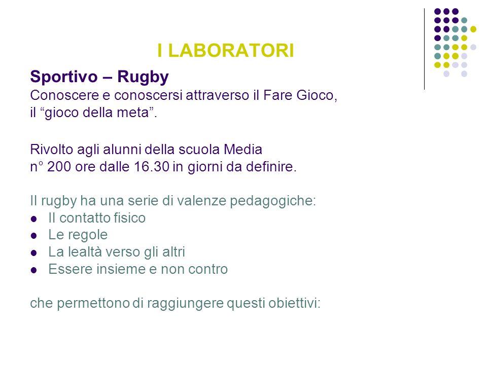 I LABORATORI Sportivo – Rugby Conoscere e conoscersi attraverso il Fare Gioco, il gioco della meta. Rivolto agli alunni della scuola Media n° 200 ore