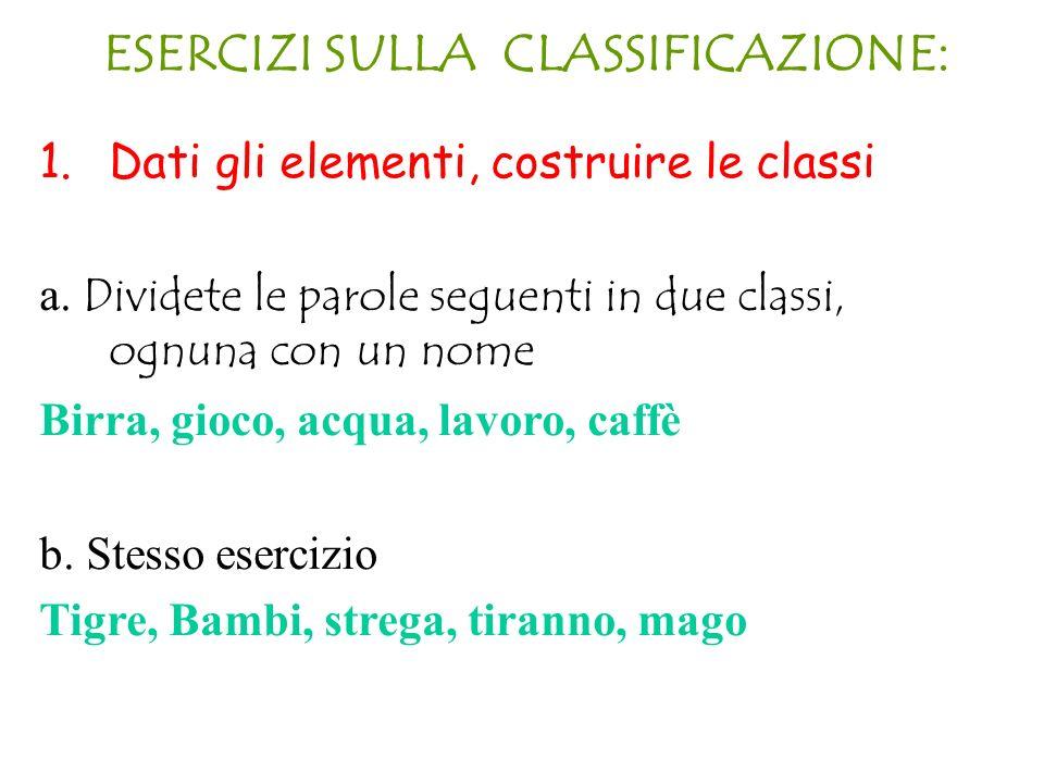 ESERCIZI SULLA CLASSIFICAZIONE : 1.Dati gli elementi, costruire le classi a. Dividete le parole seguenti in due classi, ognuna con un nome Birra, gioc