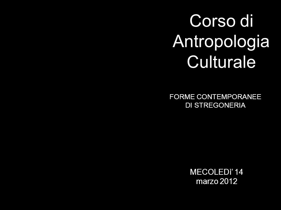 FORME CONTEMPORANEE DI STREGONERIA Corso di Antropologia Culturale MECOLEDì 14 marzo 2012