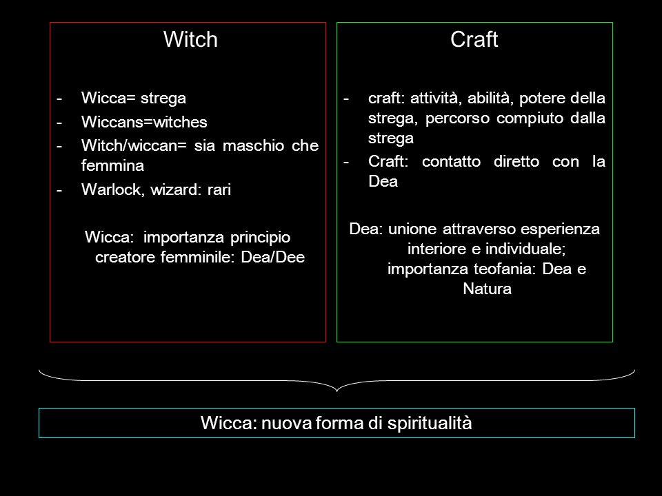 Witch -Wicca= strega -Wiccans=witches -Witch/wiccan= sia maschio che femmina -Warlock, wizard: rari Wicca: importanza principio creatore femminile: De