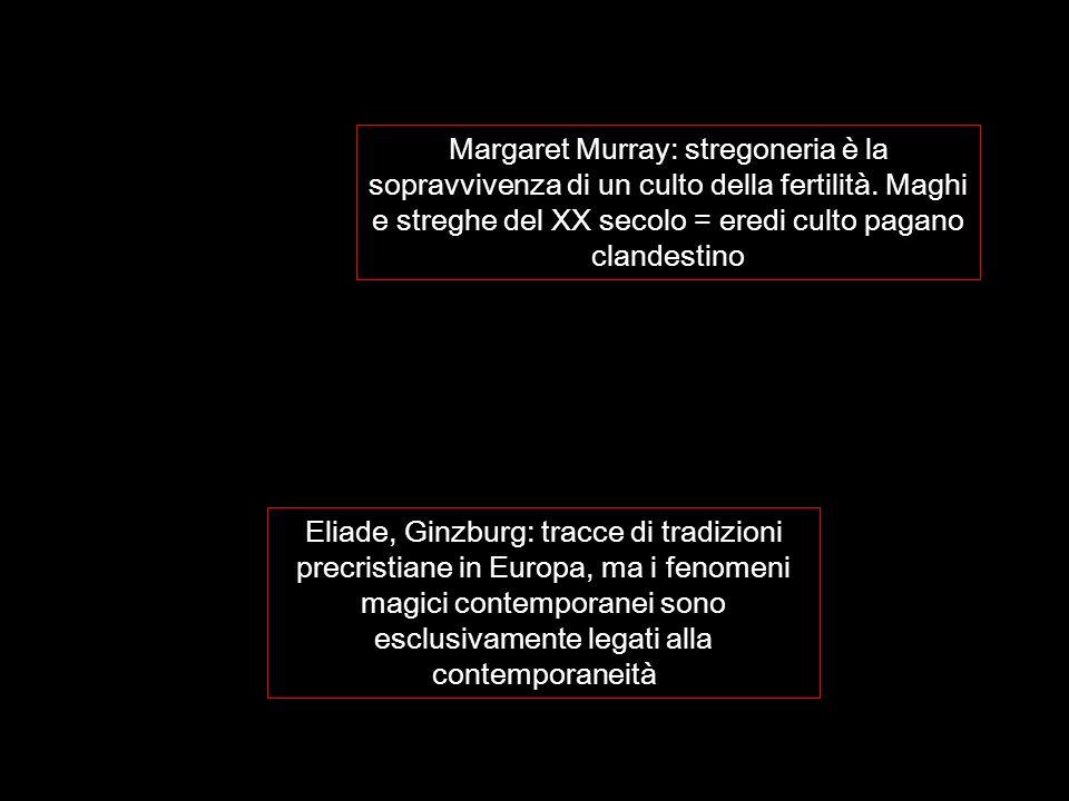 Margaret Murray: stregoneria è la sopravvivenza di un culto della fertilità. Maghi e streghe del XX secolo = eredi culto pagano clandestino Eliade, Gi