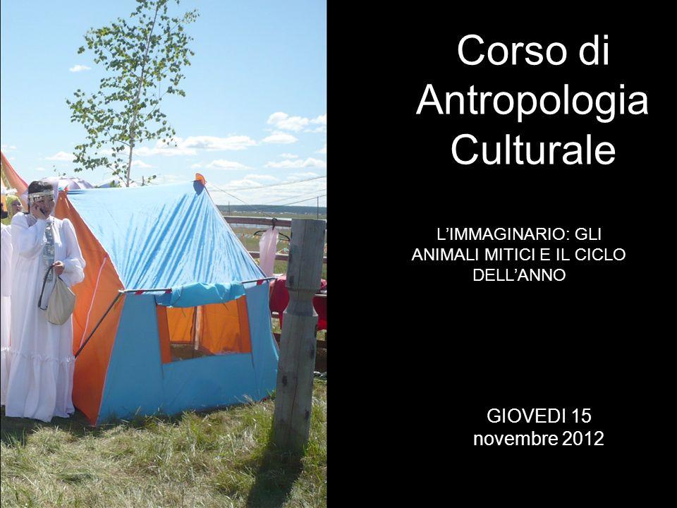 LIMMAGINARIO: GLI ANIMALI MITICI E IL CICLO DELLANNO Corso di Antropologia Culturale GIOVEDI 15 novembre 2012