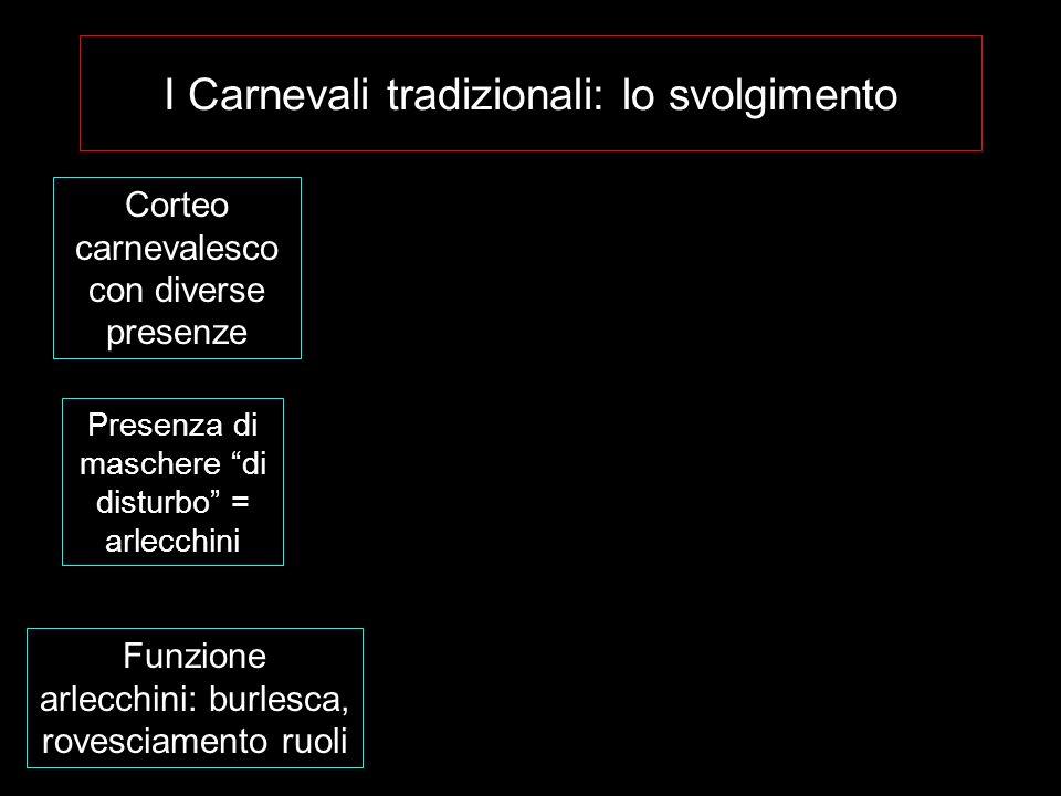 I Carnevali tradizionali: lo svolgimento Corteo carnevalesco con diverse presenze Presenza di maschere di disturbo = arlecchini Funzione arlecchini: b