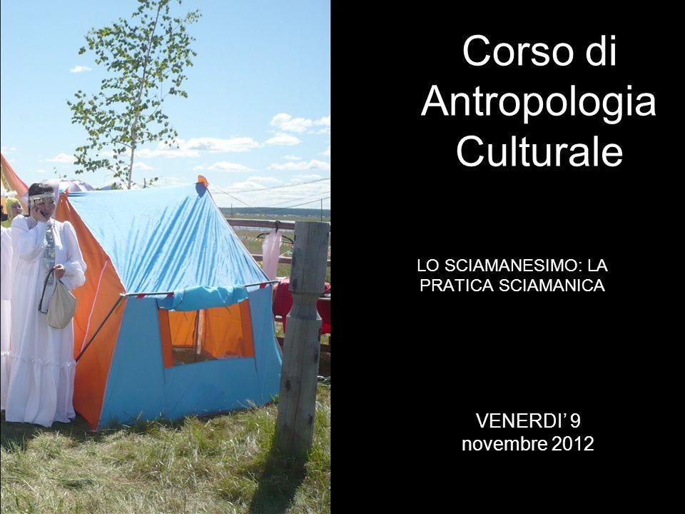 LO SCIAMANESIMO: LA PRATICA SCIAMANICA Corso di Antropologia Culturale VENERDI 9 novembre 2012