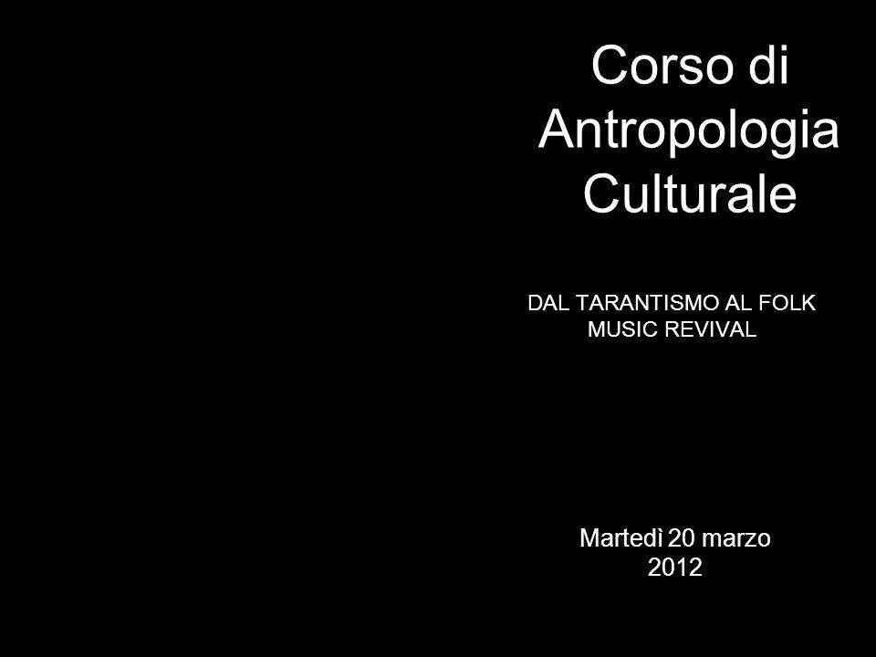 DAL TARANTISMO AL FOLK MUSIC REVIVAL Corso di Antropologia Culturale Martedì 20 marzo 2012