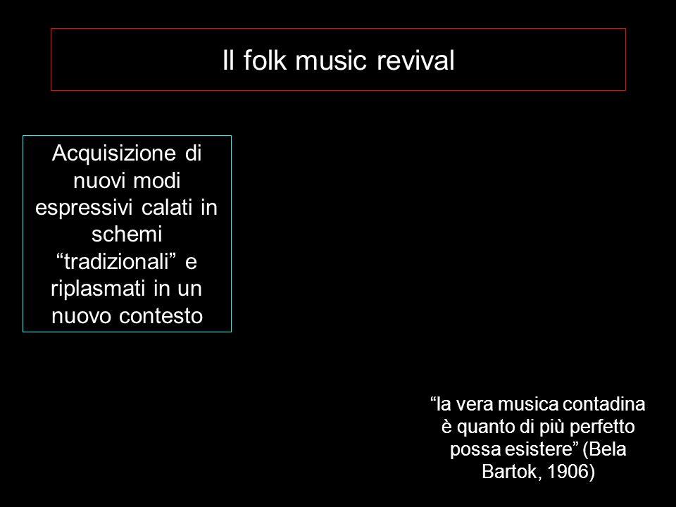 Il folk music revival Acquisizione di nuovi modi espressivi calati in schemi tradizionali e riplasmati in un nuovo contesto la vera musica contadina è