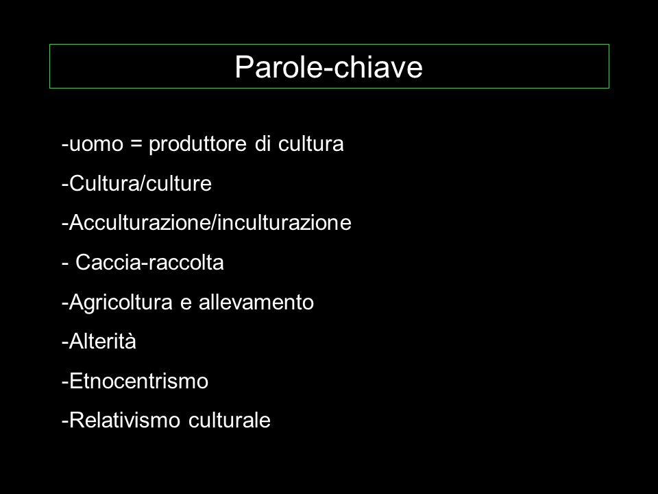 Parole-chiave -uomo = produttore di cultura -Cultura/culture -Acculturazione/inculturazione - Caccia-raccolta -Agricoltura e allevamento -Alterità -Et