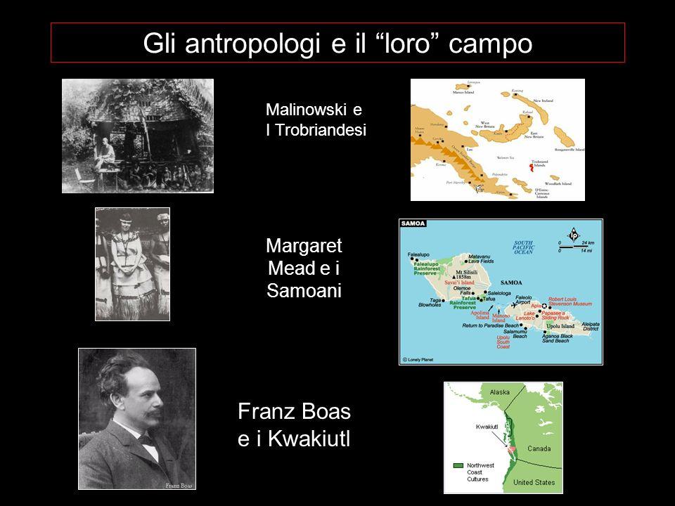 Gli antropologi e il loro campo Malinowski e I Trobriandesi Margaret Mead e i Samoani Franz Boas e i Kwakiutl