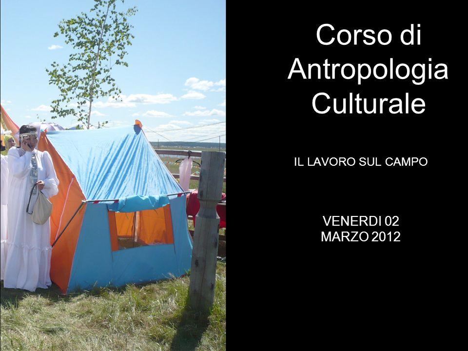 IL LAVORO SUL CAMPO Corso di Antropologia Culturale VENERDI 02 MARZO 2012