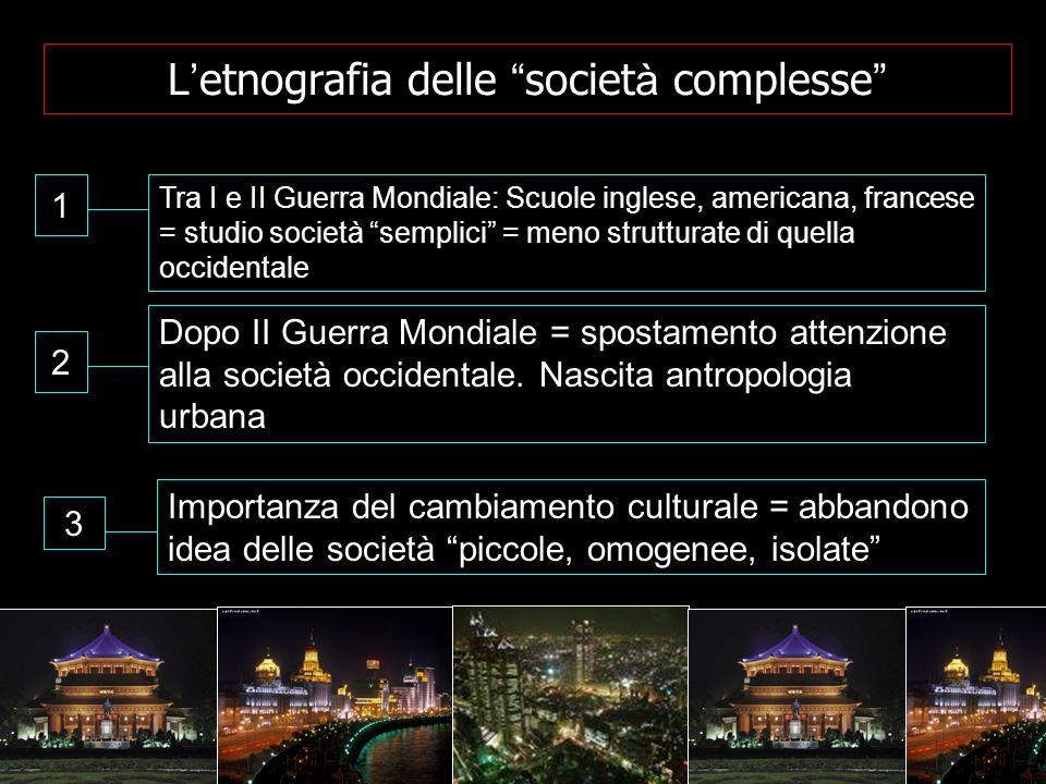 L etnografia delle societ à complesse 1 Tra I e II Guerra Mondiale: Scuole inglese, americana, francese = studio società semplici = meno strutturate d