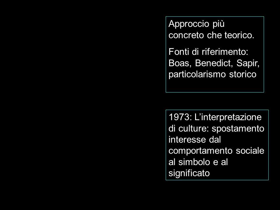 Approccio più concreto che teorico. Fonti di riferimento: Boas, Benedict, Sapir, particolarismo storico 1973: Linterpretazione di culture: spostamento