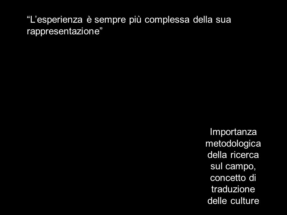 Lesperienza è sempre più complessa della sua rappresentazione Importanza metodologica della ricerca sul campo, concetto di traduzione delle culture