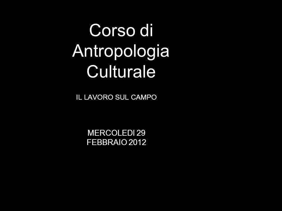 IL LAVORO SUL CAMPO Corso di Antropologia Culturale MERCOLEDI 29 FEBBRAIO 2012
