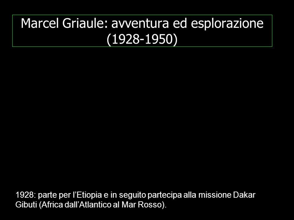 Marcel Griaule: avventura ed esplorazione (1928-1950) 1928: parte per lEtiopia e in seguito partecipa alla missione Dakar Gibuti (Africa dallAtlantico