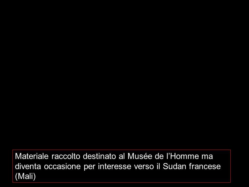 Materiale raccolto destinato al Musée de lHomme ma diventa occasione per interesse verso il Sudan francese (Mali)