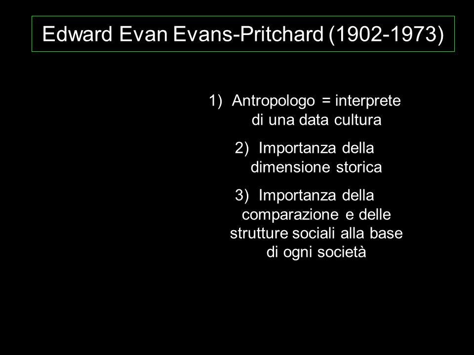 Edward Evan Evans-Pritchard (1902-1973) 1)Antropologo = interprete di una data cultura 2)Importanza della dimensione storica 3)Importanza della compar