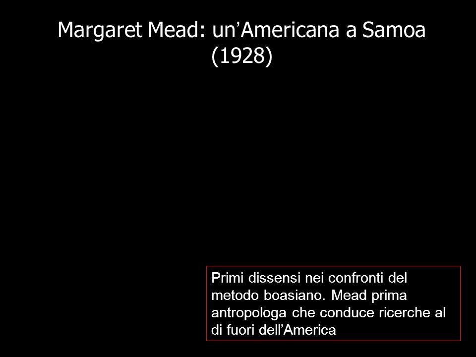 Margaret Mead: un Americana a Samoa (1928) Primi dissensi nei confronti del metodo boasiano. Mead prima antropologa che conduce ricerche al di fuori d