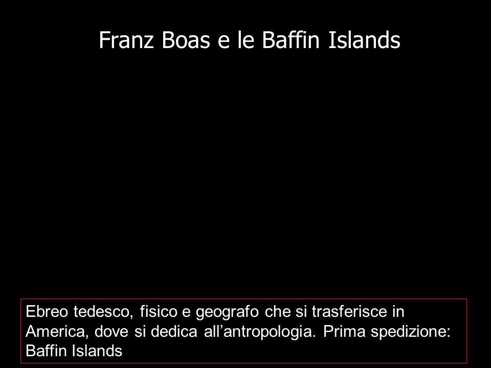 Franz Boas e le Baffin Islands Ebreo tedesco, fisico e geografo che si trasferisce in America, dove si dedica allantropologia. Prima spedizione: Baffi