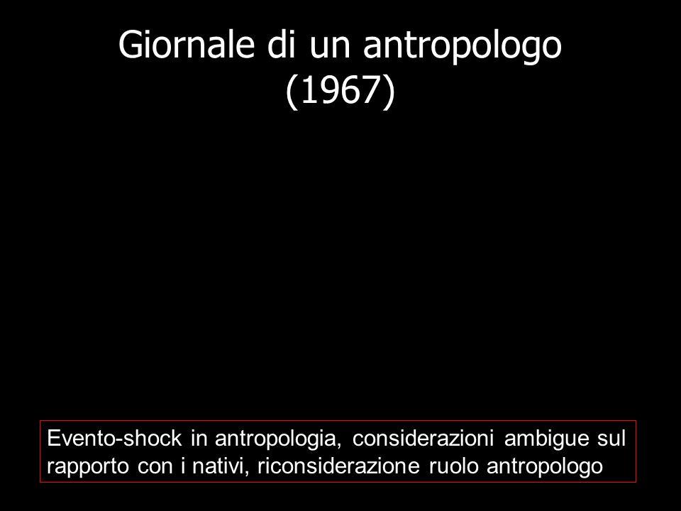 Giornale di un antropologo (1967) Evento-shock in antropologia, considerazioni ambigue sul rapporto con i nativi, riconsiderazione ruolo antropologo