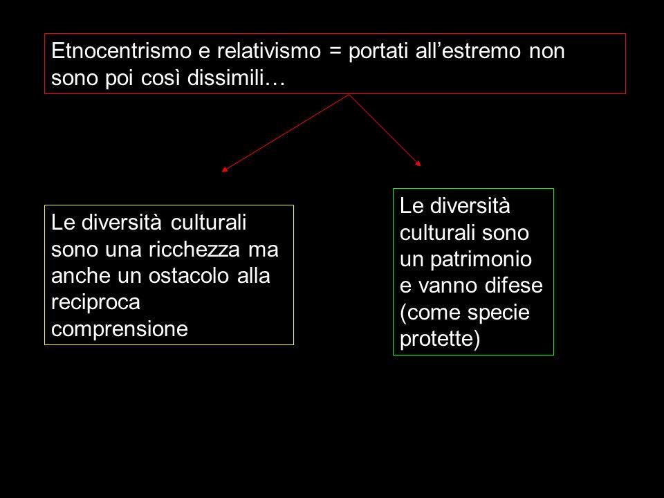 Etnocentrismo e relativismo = portati allestremo non sono poi così dissimili… Le diversità culturali sono un patrimonio e vanno difese (come specie pr